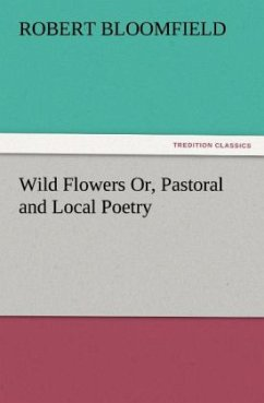 Wild Flowers Or, Pastoral and Local Poetry - Bloomfield, Robert