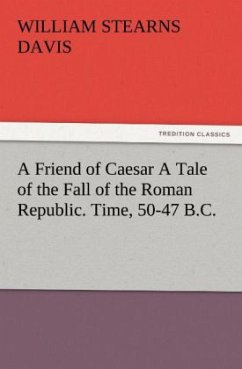 A Friend of Caesar A Tale of the Fall of the Roman Republic. Time, 50-47 B.C. - Davis, William Stearns