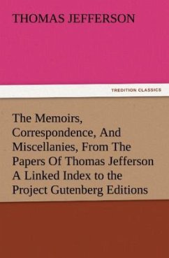 The Memoirs, Correspondence, And Miscellanies, From The Papers Of Thomas Jefferson A Linked Index to the Project Gutenberg Editions - Jefferson, Thomas