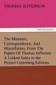 The Memoirs, Correspondence, And Miscellanies, From The Papers Of Thomas Jefferson A Linked Index to the Project Gutenberg Editions - Thomas Jefferson