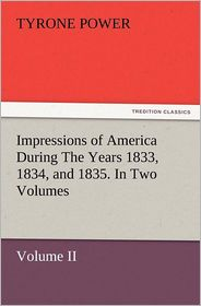 Impressions of America During the Years 1833, 1834, and 1835. in Two Volumes, Volume II. - Tyrone Jr. Power