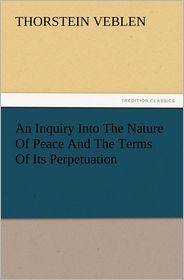 An Inquiry Into the Nature of Peace and the Terms of Its Perpetuation - Thorstein Veblen
