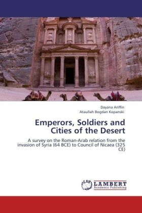Emperors, Soldiers and Cities of the Desert - A survey on the Roman-Arab relation from the invasion of Syria (64 BCE) to Council of Nicaea (325 CE)