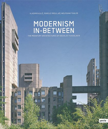 Modernism in-between. The mediatory architectures of socialist Yugoslavia. Text: & Photogr.: Wolfgang Thaler. Preface Ákos Moravánszky. - Kulic, Vladimir, Maroje Mrduljas and Wolfgang Thaler