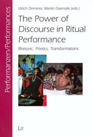 The Power of Discourse in Ritual Performance: Rhetoric, Poetics, Transformations - Ulrich Demmer
