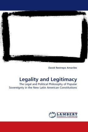 Legality and Legitimacy - The Legal and Political Philosophy of Popular Sovereignty in the New Latin American Constitutions