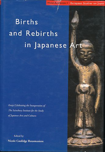 Births and rebirths in Japanese art. Essays celebrating the inauguration of the Sainsbury Institute for the Study of Japanese Arts and Cultures. European studies on Japan 1. - Rousmaniere, Nicole Coolidge (Ed.)