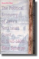 The Political Economy of Java's Northeast Coast. C. 1740-1800: Elite Synergy (TANAP Monographs on the History of the Asian-European Interaction)