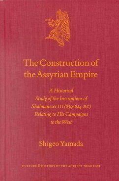 The Construction of the Assyrian Empire: A Historical Study of the Inscriptions of Shalmaneser III (859-824 B.C.) Relating to His Campaigns to the Wes - Yamada, S.