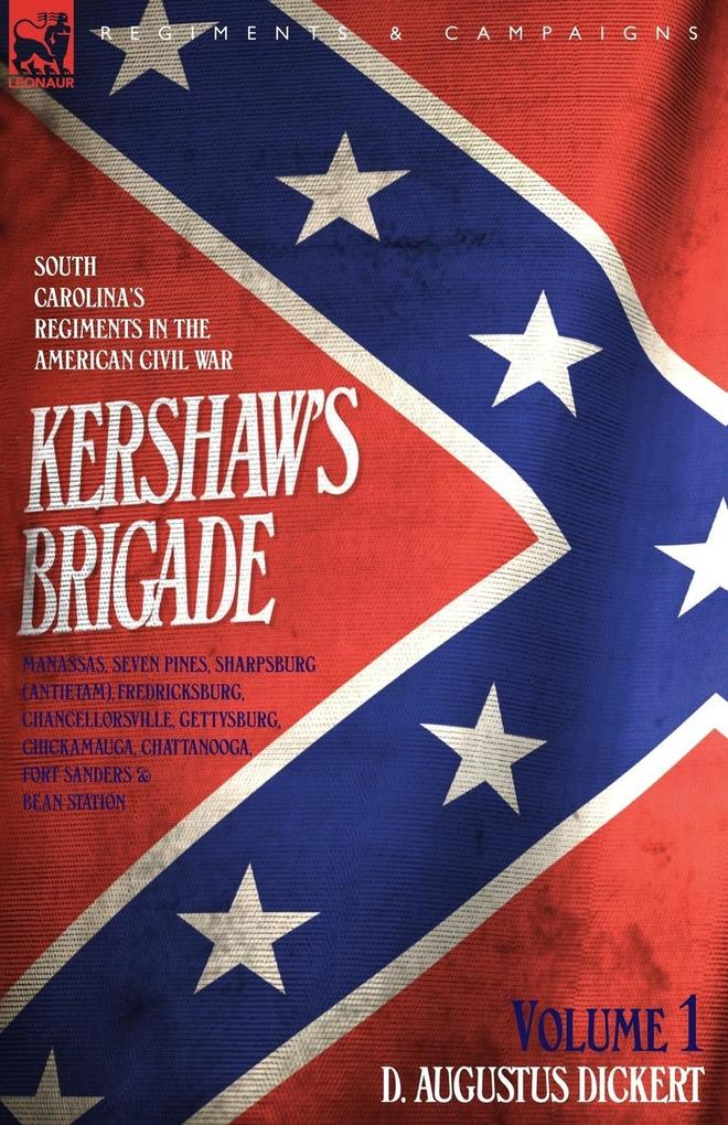 Kershaw´s Brigade - volume 1 - South Carolina´s Regiments in the American Civil War - Manassas, Seven Pines, Sharpsburg (Antietam), Fredricksburg, Chancellorsville, Gettysburg, Chickamauga, Chattanooga, Fort Sanders & Bean Station. - D. Augustus Dickert