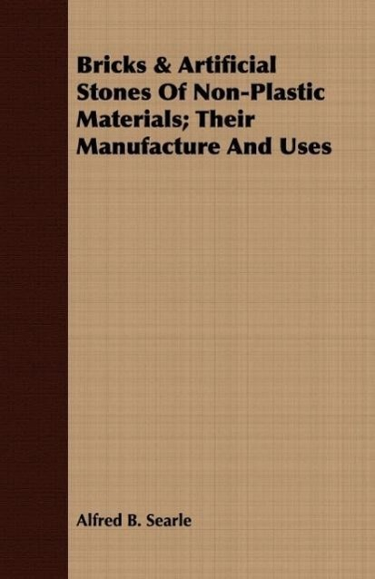 Bricks & Artificial Stones Of Non-Plastic Materials; Their Manufacture And Uses als Taschenbuch von Alfred B. Searle - 1443708658