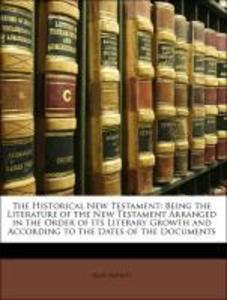The Historical New Testament: Being the Literature of the New Testament Arranged in the Order of Its Literary Growth and According to the Dates of... - 1144289912