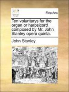 Ten voluntarys for the organ or harpsicord composed by Mr. John Stanley opera quinta. als Buch von John Stanley - John Stanley