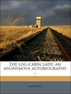 The log-cabin lady; an anonymous autobiography .. als Taschenbuch von Anonymous - 1176820702