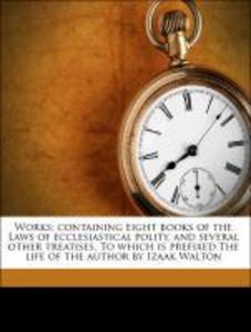 Works; containing eight books of the Laws of ecclesiastical polity, and several other treatises. To which is prefixed The life of the author by Iz... - 1177719118