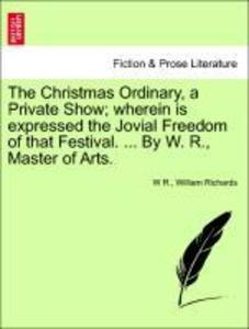 The Christmas Ordinary, a Private Show; wherein is expressed the Jovial Freedom of that Festival. ... By W. R., Master of Arts. als Taschenbuch vo... - 124112597X