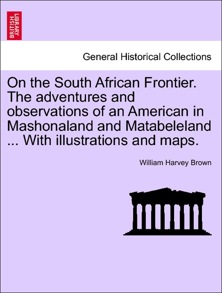 On the South African Frontier. The adventures and observations of an American in Mashonaland and Matabeleland ... With illustrations and maps. als... - 1241515719