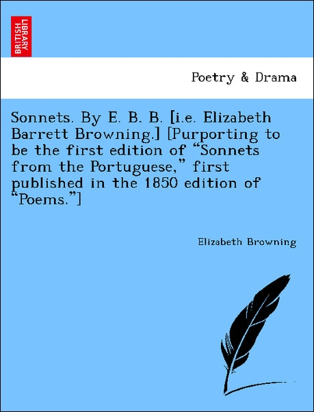 Sonnets. By E. B. B. [i.e. Elizabeth Barrett Browning.] [Purporting to be the first edition of Sonnets from the Portuguese, first published in the... - 1241594562