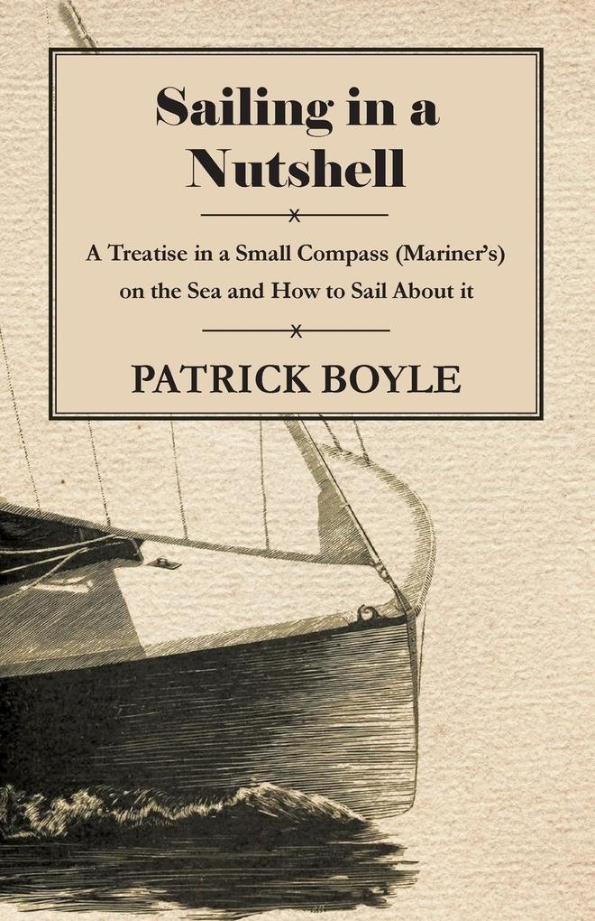 Sailing in a Nutshell - A Treatise in a Small Compass (Mariner´s) on the Sea and How to Sail About it als Buch von Patrick Boyle - Patrick Boyle