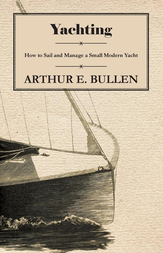Yachting - How to Sail and Manage a Small Modern Yacht als Taschenbuch von Arthur E. Bullen - 1447411420