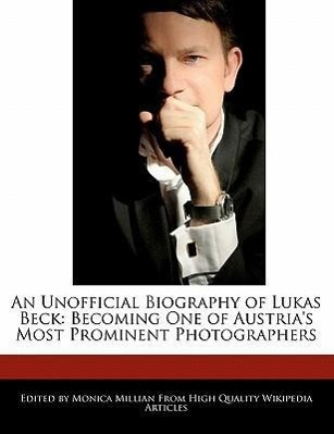 An Unofficial Biography of Lukas Beck: Becoming One of Austria´s Most Prominent Photographers als Taschenbuch von Monica Millian - 1241586470