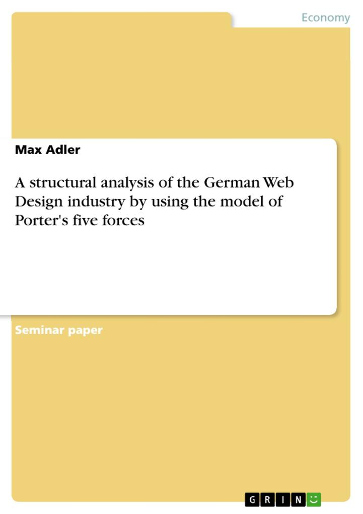 A structural analysis of the German Web Design industry by using the model of Porter´s five forces als eBook Download von Max Adler - Max Adler