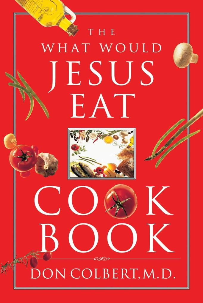 The What Would Jesus Eat Cookbook als eBook Download von Don Colbert - Don Colbert