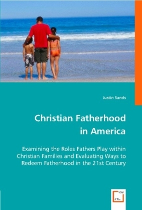 Christian Fatherhood in America - Examining the roles fathers play within Christian families and evaluating ways to redeem fatherhood in the 21st century