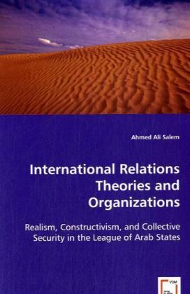 International Relations Theories and Organizations - Realism, Constructivism, and Collective Security in the League of Arab States