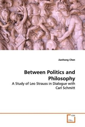 Between Politics and Philosophy - A Study of Leo Strauss in Dialogue with Carl Schmitt
