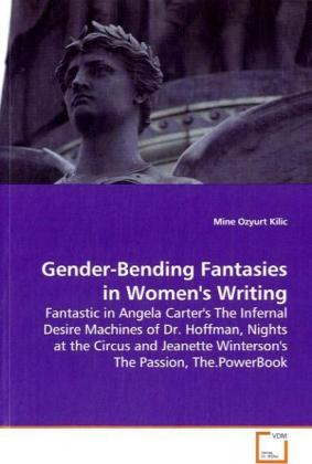 Gender-Bending Fantasies in Women's Writing - Fantastic in Angela Carter's The Infernal Desire  Machines of Dr. Hoffman, Nights at the Circus and  Jeanette Winterson's The Passion, The.PowerBook