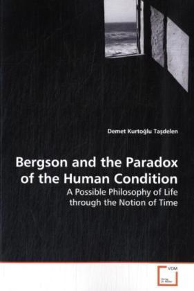 Bergson and the Paradox of the Human Condition - A Possible Philosophy of Life through the Notion of Time
