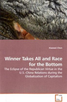 Winner Takes All and Race for the Bottom - The Eclipse of the Republican Virtue in the U.S.-China Relations during the Globalization of Capitalism