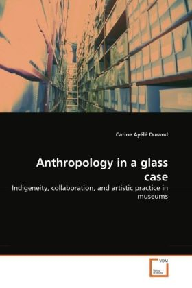 Anthropology in a glass case - Indigeneity, collaboration, and artistic practice in museums