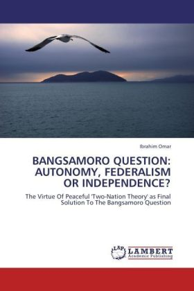 BANGSAMORO QUESTION: AUTONOMY, FEDERALISM OR INDEPENDENCE? - The Virtue Of Peaceful 'Two-Nation Theory' as Final Solution To The Bangsamoro Question
