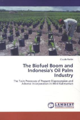 The Biofuel Boom and Indonesia's Oil Palm Industry - The Twin Processes of Peasant Dispossession and Adverse Incorporation in West Kalimantan