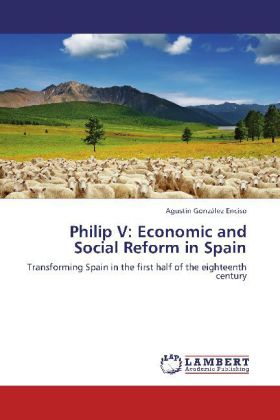 Philip V: Economic and Social Reform in Spain - Transforming Spain in the first half of the eighteenth century