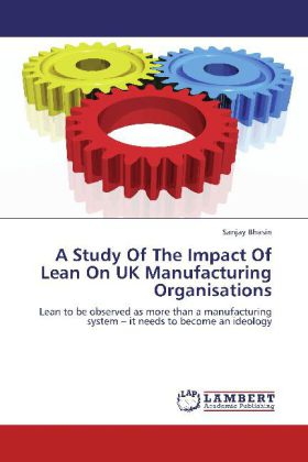 A Study Of The Impact Of Lean On UK Manufacturing Organisations - Lean to be observed as more than a manufacturing system   it needs to become an ideology