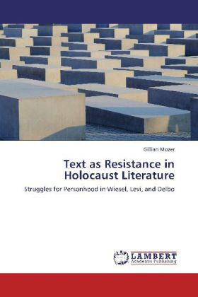 Text as Resistance in Holocaust Literature - Struggles for Personhood in Wiesel, Levi, and Delbo