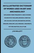 Mollett, J.W.: An Illustrated Dictionary Of Words Used In Art And Archaeology - Explaining Terms Frequently Used In Works On Architecture, Arms, Bronzes, Christian Art, Colour, Costume, Decoration, Devices, Emblems, Heraldry, Lace, Personal