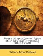Crabtree, William Arthur: Elements of Luganda Grammar: Together with Exercises and Vocabulary, by a Missionary of the Church Missionary Society in Uganda