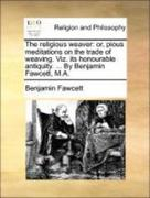 Fawcett, Benjamin: The religious weaver: or, pious meditations on the trade of weaving. Viz. its honourable antiquity. ... By Benjamin Fawcett, M.A.
