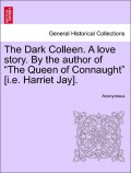 Anonymous: The Dark Colleen. A love story. By the author of The Queen of Connaught [i.e. Harriet Jay], vol. I