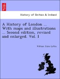 Loftie, William John: A History of London ... With maps and illustrations ... Second edition, revised and enlarged. Vol. I