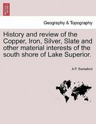 Swineford, A. P.: History and review of the Copper, Iron, Silver, Slate and other material interests of the south shore of Lake Superior.
