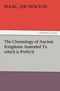 Newton, Sir Isaac: The Chronology of Ancient Kingdoms Amended To which is Prefix´d, A Short Chronicle from the First Memory of Things in Europe, to the Conquest of Persia by Alexander the Great