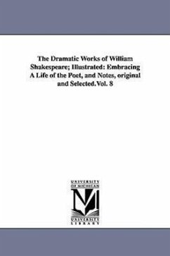 The Dramatic Works of William Shakespeare Illustrated: Embracing a Life of the Poet, and Notes, Original and Selected.Vol. 8 - Shakespeare, William