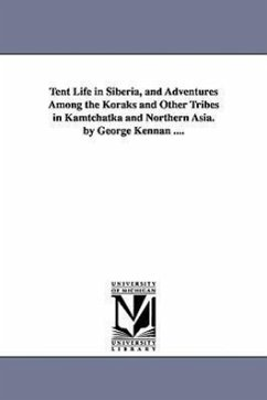 Tent Life in Siberia, and Adventures Among the Koraks and Other Tribes in Kamtchatka and Northern Asia. by George Kennan .... - Kennan, George