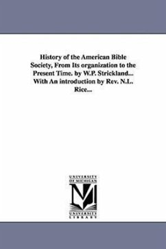 History of the American Bible Society, from Its Organization to the Present Time. by W.P. Strickland...with an Introduction by REV. N.L. Rice... - Strickland, William Peter Strickland, W. P. (William Peter)