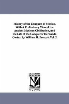 History of the Conquest of Mexico, with a Preliminary View of the Ancient Mexican Civilization, and the Life of the Conqueror Hernando Cortez. by Will - Prescott, William Hickling